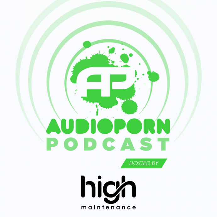 AUDIOPORN PODCAST 10 - HOSTED BY HIGH MAINTENANCE